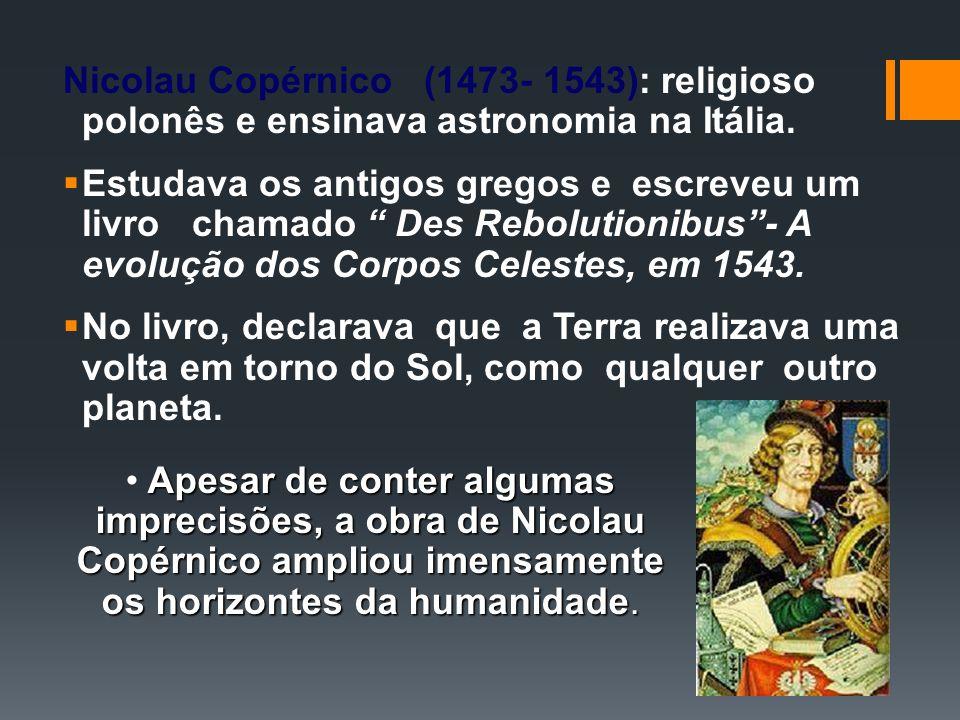 Nicolau Copérnico (1473- 1543): religioso polonês e ensinava astronomia na Itália. Estudava os antigos gregos e escreveu um livro chamado Des Reboluti