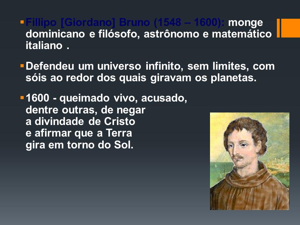 Fillipo [Giordano] Bruno (1548 – 1600): monge dominicano e filósofo, astrônomo e matemático italiano. Defendeu um universo infinito, sem limites, com