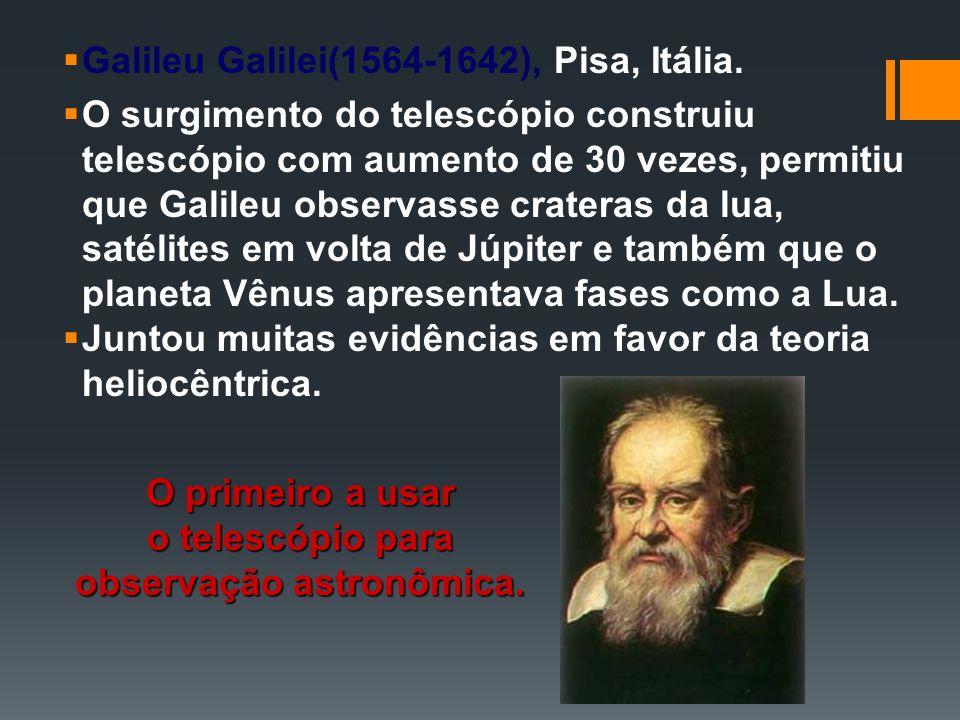 Galileu Galilei(1564-1642), Pisa, Itália. O surgimento do telescópio construiu telescópio com aumento de 30 vezes, permitiu que Galileu observasse cra
