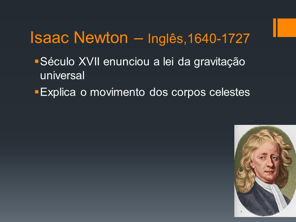 Isaac Newton – Inglês,1640-1727 Século XVII enunciou a lei da gravitação universal Explica o movimento dos corpos celestes