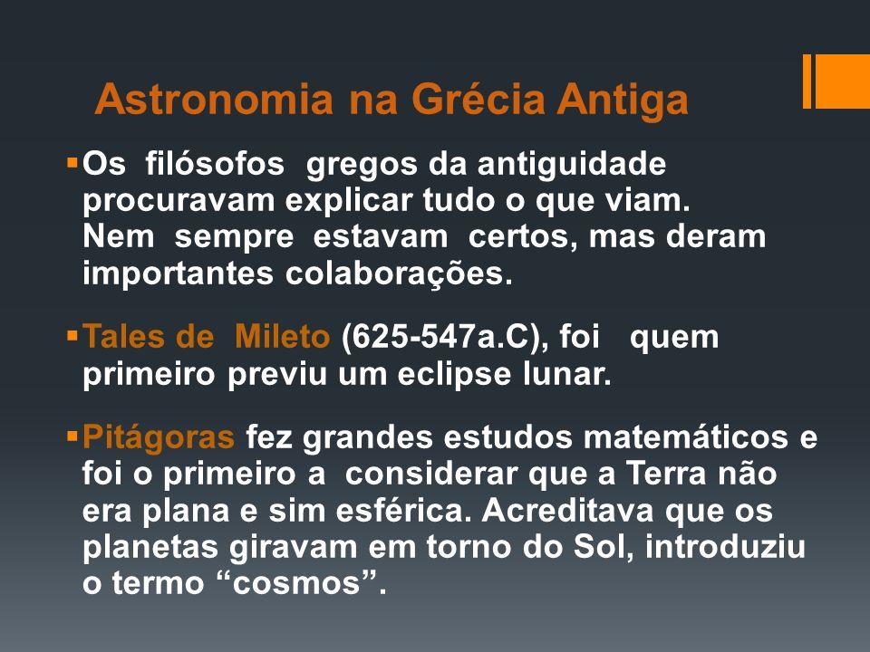 Astronomia na Grécia Antiga Os filósofos gregos da antiguidade procuravam explicar tudo o que viam. Nem sempre estavam certos, mas deram importantes c