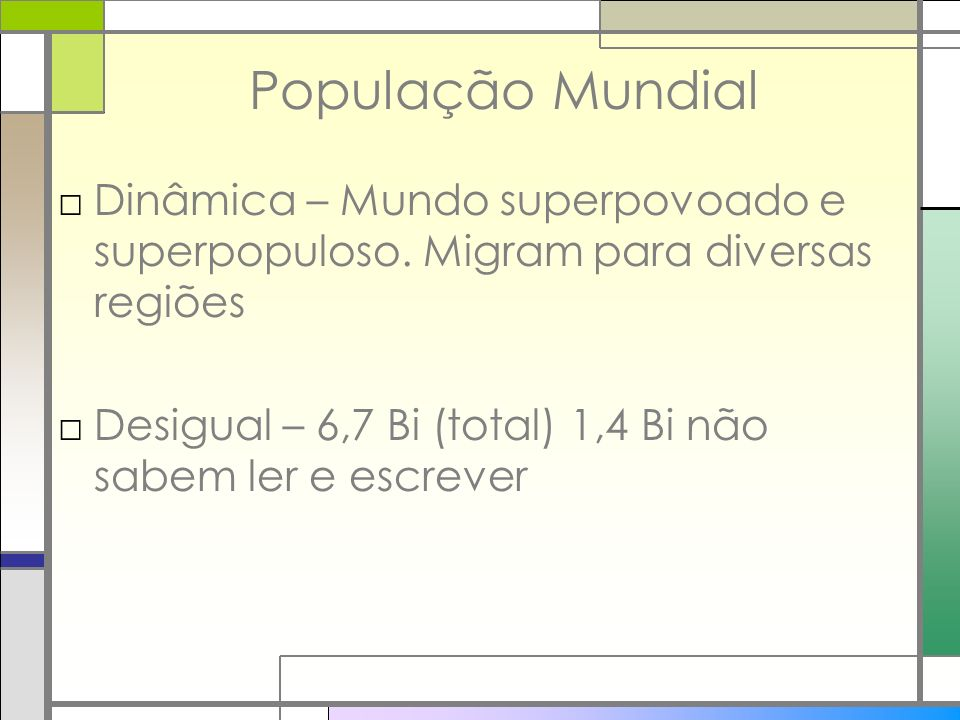 População Mundial Dinâmica – Mundo superpovoado e superpopuloso. Migram para diversas regiões Desigual – 6,7 Bi (total) 1,4 Bi não sabem ler e escreve