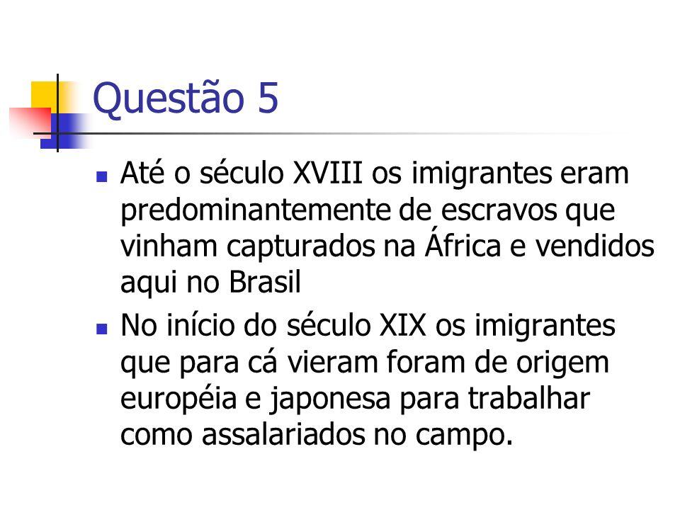 Questão 5 Até o século XVIII os imigrantes eram predominantemente de escravos que vinham capturados na África e vendidos aqui no Brasil No início do s