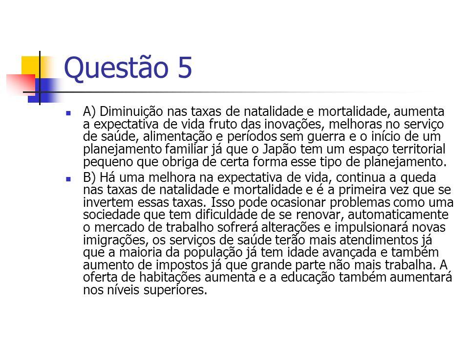 Questão 5 A) Diminuição nas taxas de natalidade e mortalidade, aumenta a expectativa de vida fruto das inovações, melhoras no serviço de saúde, alimen