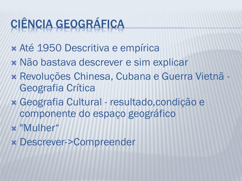 Até 1950 Descritiva e empírica Não bastava descrever e sim explicar Revoluções Chinesa, Cubana e Guerra Vietnã - Geografia Crítica Geografia Cultural