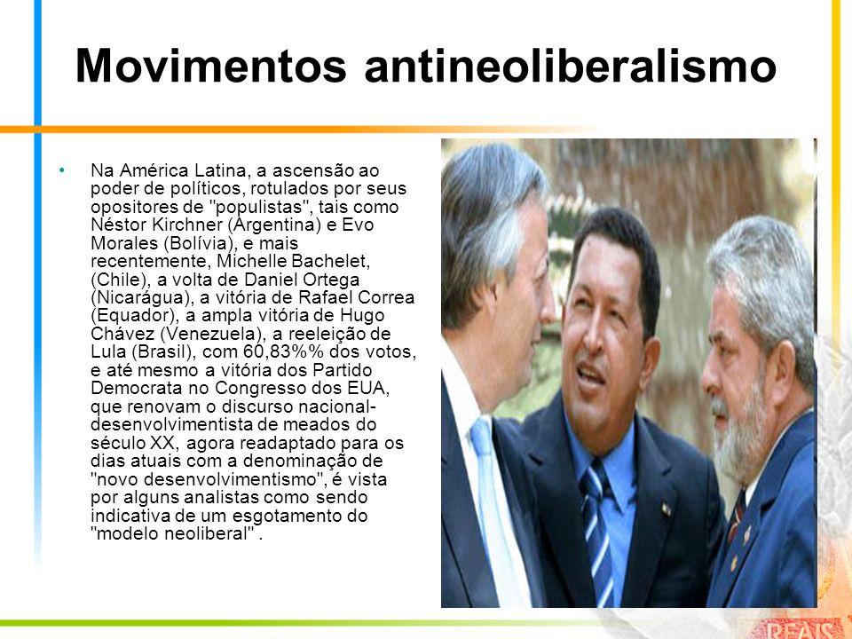 Movimentos antineoliberalismo Na América Latina, a ascensão ao poder de políticos, rotulados por seus opositores de populistas , tais como Néstor Kirchner (Argentina) e Evo Morales (Bolívia), e mais recentemente, Michelle Bachelet, (Chile), a volta de Daniel Ortega (Nicarágua), a vitória de Rafael Correa (Equador), a ampla vitória de Hugo Chávez (Venezuela), a reeleição de Lula (Brasil), com 60,83% dos votos, e até mesmo a vitória dos Partido Democrata no Congresso dos EUA, que renovam o discurso nacional- desenvolvimentista de meados do século XX, agora readaptado para os dias atuais com a denominação de novo desenvolvimentismo , é vista por alguns analistas como sendo indicativa de um esgotamento do modelo neoliberal .