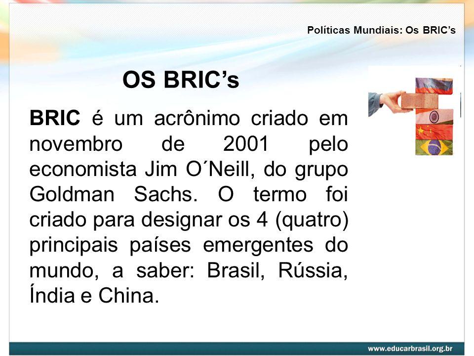 BRIC é um acrônimo criado em novembro de 2001 pelo economista Jim O´Neill, do grupo Goldman Sachs. O termo foi criado para designar os 4 (quatro) prin