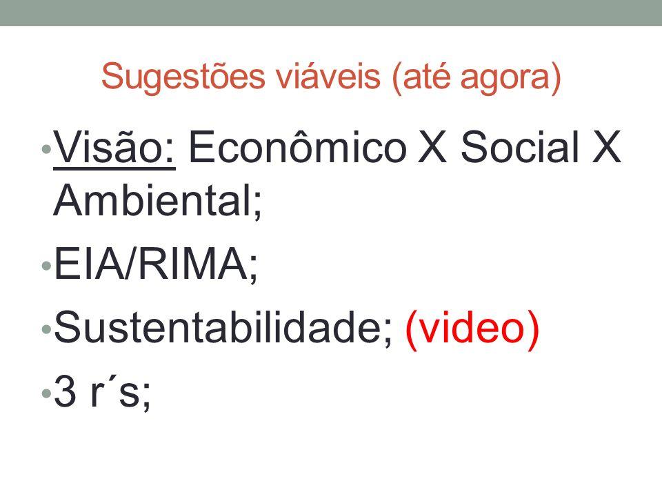 Sugestões viáveis (até agora) Visão: Econômico X Social X Ambiental; EIA/RIMA; Sustentabilidade; (video) 3 r´s;