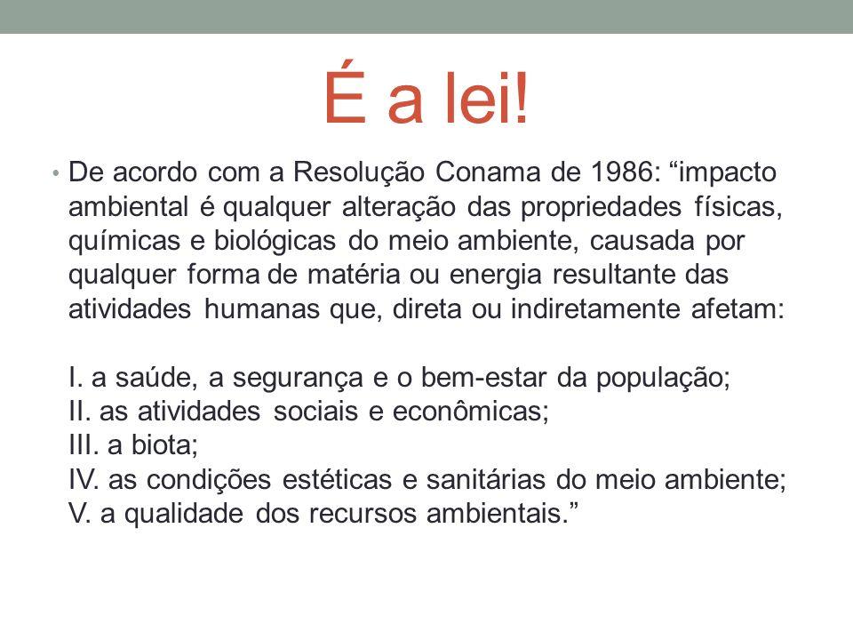 É a lei! De acordo com a Resolução Conama de 1986: impacto ambiental é qualquer alteração das propriedades físicas, químicas e biológicas do meio ambi