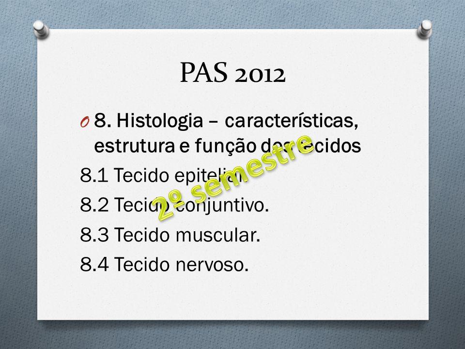 PAS 2012 O 8. Histologia – características, estrutura e função dos tecidos 8.1 Tecido epitelial. 8.2 Tecido conjuntivo. 8.3 Tecido muscular. 8.4 Tecid
