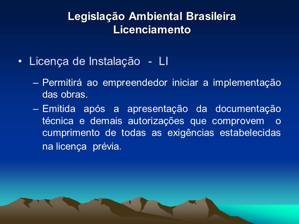 Legislação Ambiental Brasileira Licenciamento Licença de Instalação - LI –Permitirá ao empreendedor iniciar a implementação das obras. –Emitida após a