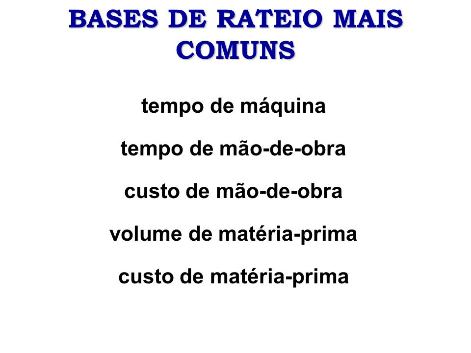 BASES DE RATEIO MAIS COMUNS tempo de máquina tempo de mão-de-obra custo de mão-de-obra volume de matéria-prima custo de matéria-prima
