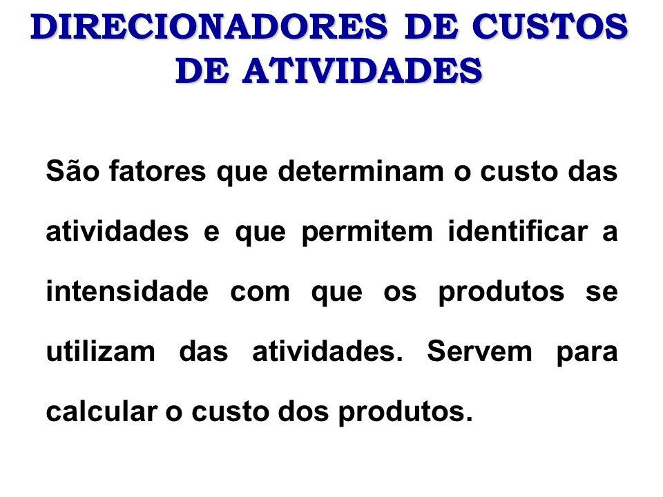 DIRECIONADORES DE CUSTOS DE ATIVIDADES São fatores que determinam o custo das atividades e que permitem identificar a intensidade com que os produtos