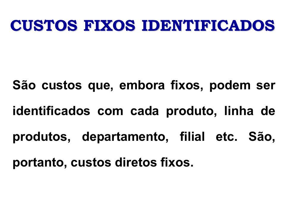 CUSTOS FIXOS IDENTIFICADOS São custos que, embora fixos, podem ser identificados com cada produto, linha de produtos, departamento, filial etc. São, p