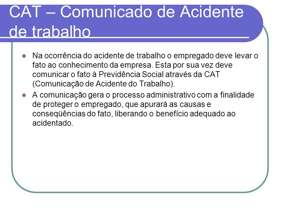 CAT – Comunicado de Acidente de trabalho Na ocorrência do acidente de trabalho o empregado deve levar o fato ao conhecimento da empresa. Esta por sua