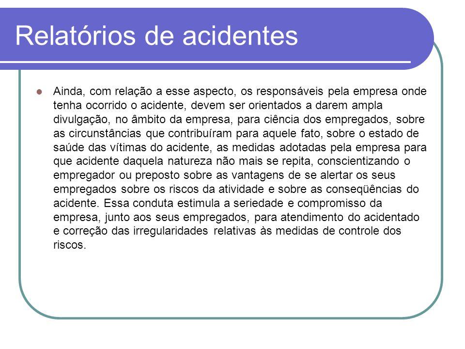 Relatórios de acidentes Ainda, com relação a esse aspecto, os responsáveis pela empresa onde tenha ocorrido o acidente, devem ser orientados a darem a