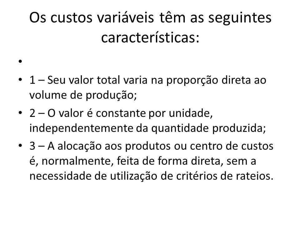 Os custos variáveis têm as seguintes características: 1 – Seu valor total varia na proporção direta ao volume de produção; 2 – O valor é constante por