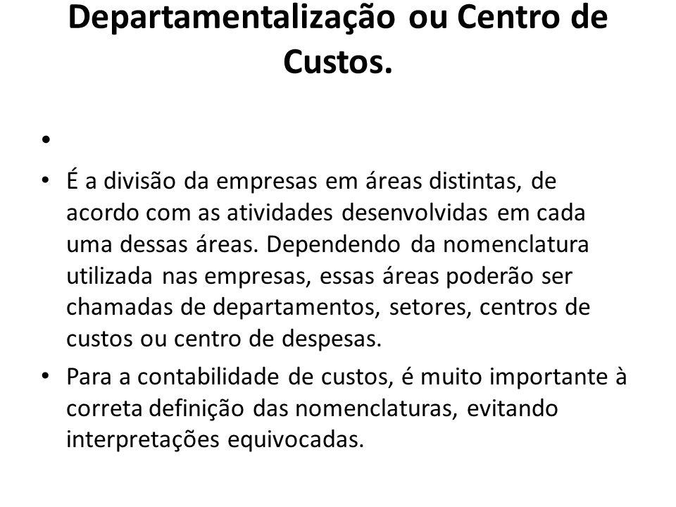 Departamentalização ou Centro de Custos. É a divisão da empresas em áreas distintas, de acordo com as atividades desenvolvidas em cada uma dessas área