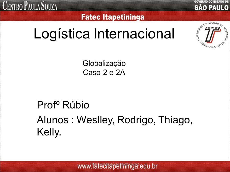 Logística Internacional Globalização Caso 2 e 2A Profº Rúbio Alunos : Weslley, Rodrigo, Thiago, Kelly. Prof. Antonio Lechugo Rubio