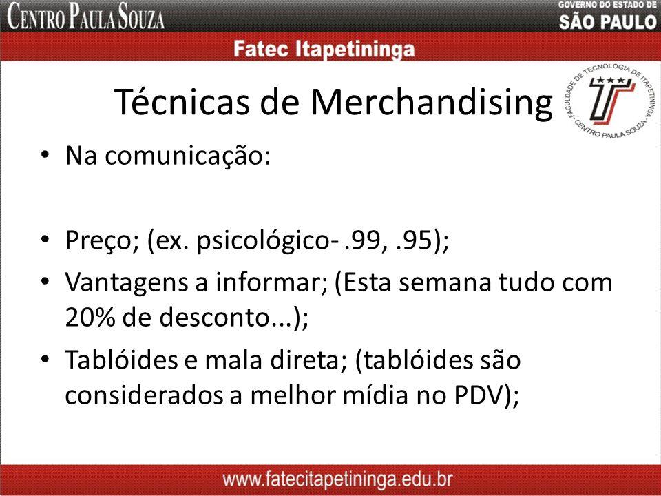 Técnicas de Merchandising Na comunicação: Preço; (ex. psicológico-.99,.95); Vantagens a informar; (Esta semana tudo com 20% de desconto...); Tablóides