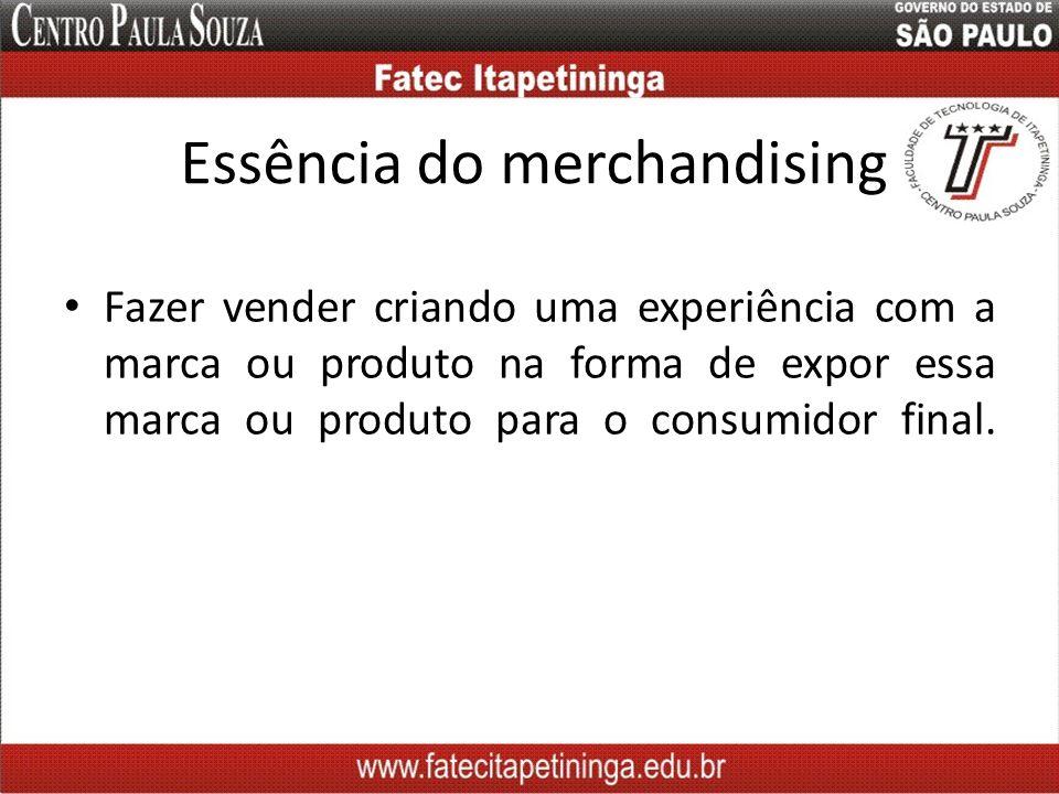 Essência do merchandising Fazer vender criando uma experiência com a marca ou produto na forma de expor essa marca ou produto para o consumidor final.