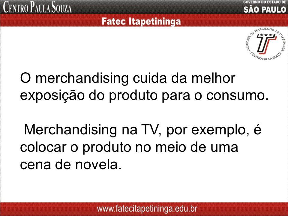 O merchandising cuida da melhor exposição do produto para o consumo. Merchandising na TV, por exemplo, é colocar o produto no meio de uma cena de nove