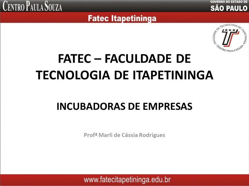 FATEC – FACULDADE DE TECNOLOGIA DE ITAPETININGA INCUBADORAS DE EMPRESAS Profª Marli de Cássia Rodrigues