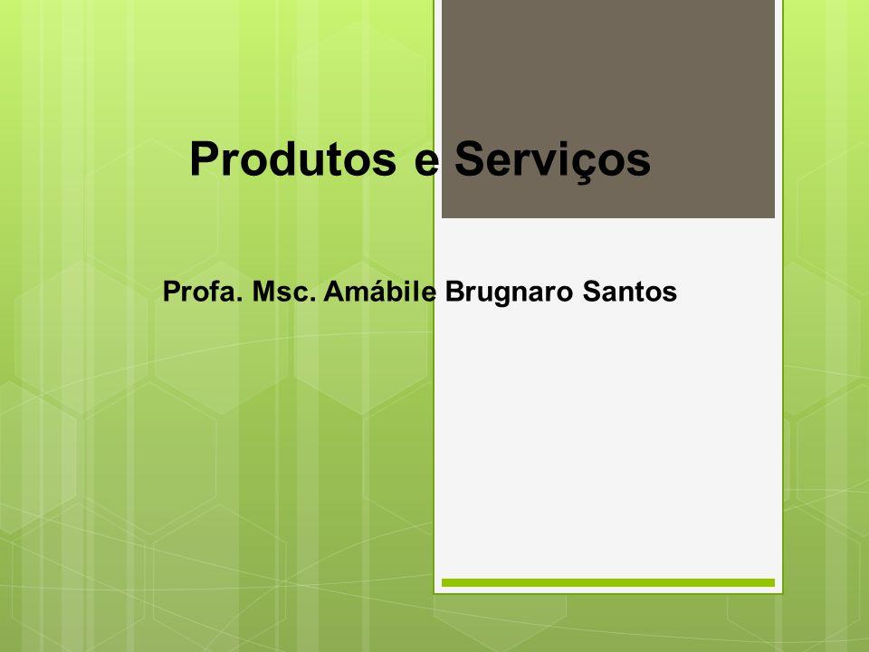 Produtos e Serviços Profa. Msc. Amábile Brugnaro Santos