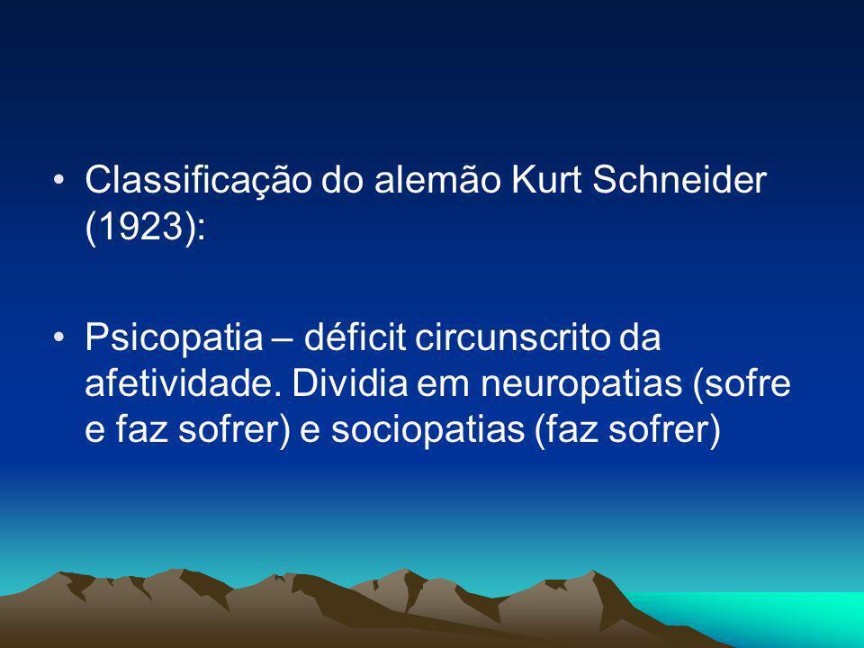 Classificação do alemão Kurt Schneider (1923): Psicopatia – déficit circunscrito da afetividade. Dividia em neuropatias (sofre e faz sofrer) e sociopa