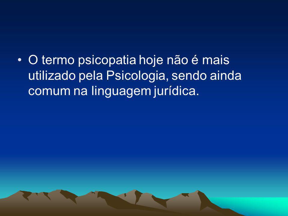 O termo psicopatia hoje não é mais utilizado pela Psicologia, sendo ainda comum na linguagem jurídica.