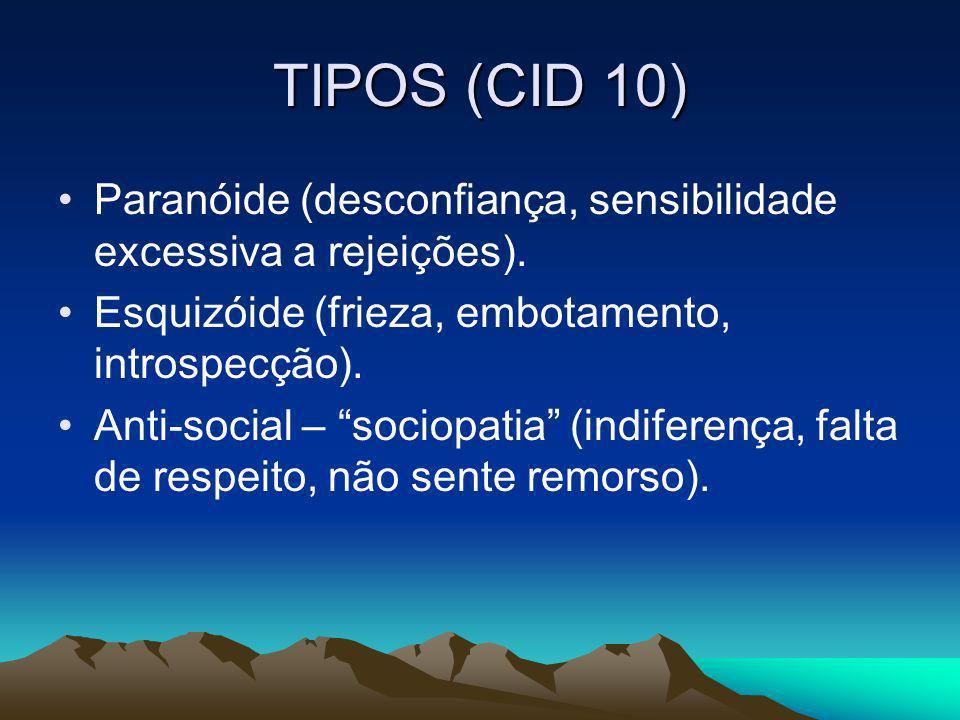TIPOS (CID 10) Paranóide (desconfiança, sensibilidade excessiva a rejeições). Esquizóide (frieza, embotamento, introspecção). Anti-social – sociopatia