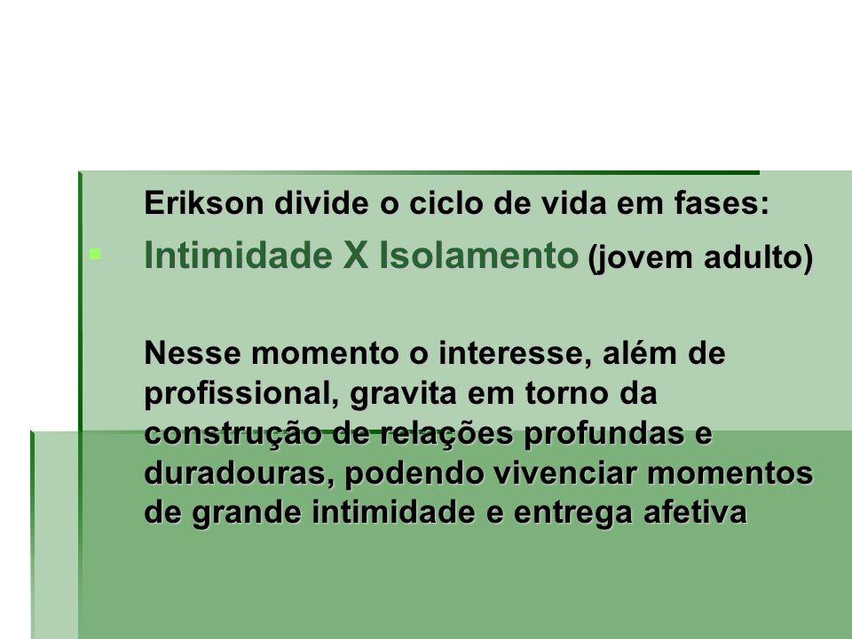Erikson divide o ciclo de vida em fases: Intimidade X Isolamento (jovem adulto) Intimidade X Isolamento (jovem adulto) Nesse momento o interesse, além