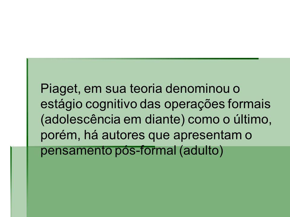 Piaget, em sua teoria denominou o estágio cognitivo das operações formais (adolescência em diante) como o último, porém, há autores que apresentam o p