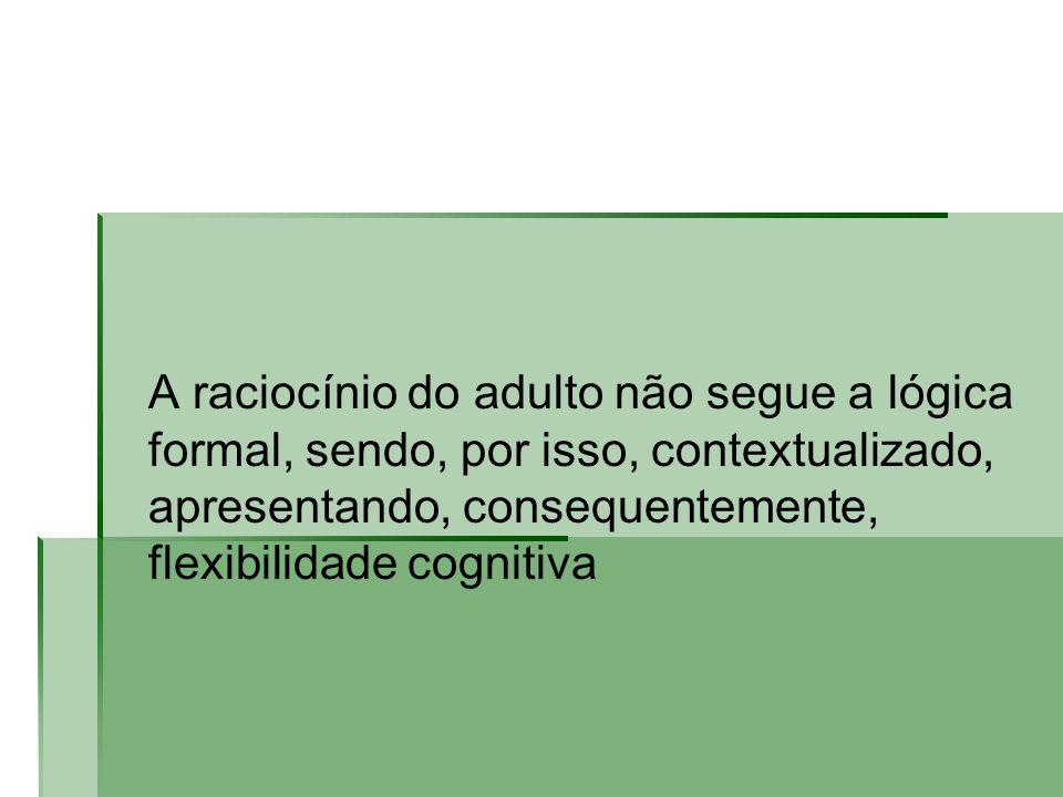 A raciocínio do adulto não segue a lógica formal, sendo, por isso, contextualizado, apresentando, consequentemente, flexibilidade cognitiva