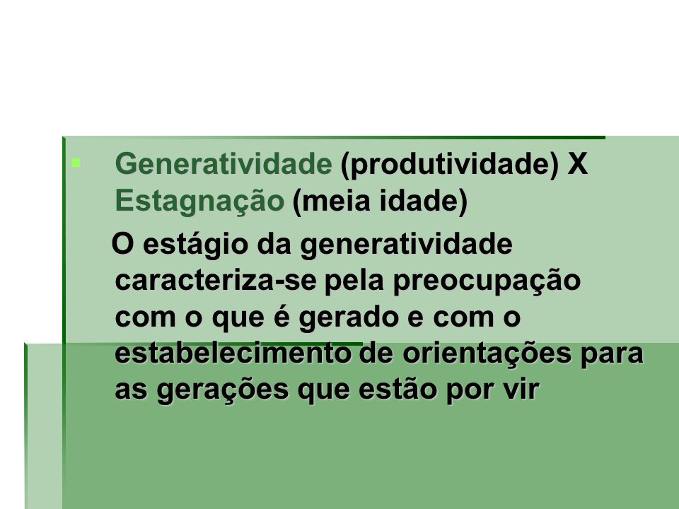 Generatividade (produtividade) X Estagnação (meia idade) Generatividade (produtividade) X Estagnação (meia idade) O estágio da generatividade caracter
