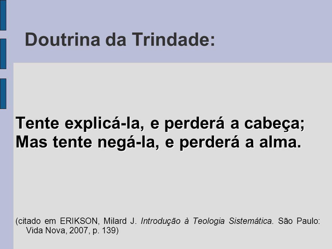 Doutrina da Trindade: Tente explicá-la, e perderá a cabeça; Mas tente negá-la, e perderá a alma. (citado em ERIKSON, Milard J. Introdução à Teologia S