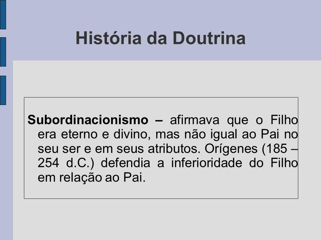 História da Doutrina Subordinacionismo – afirmava que o Filho era eterno e divino, mas não igual ao Pai no seu ser e em seus atributos. Orígenes (185
