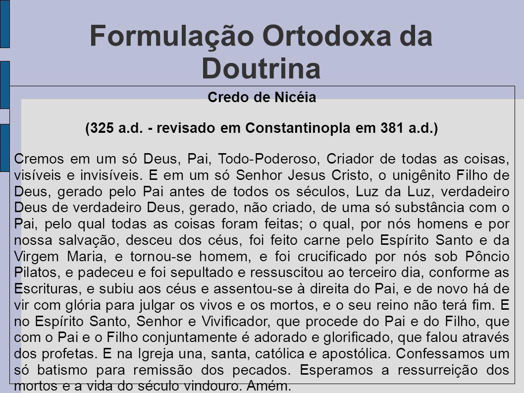 Formulação Ortodoxa da Doutrina Credo de Nicéia (325 a.d. - revisado em Constantinopla em 381 a.d.) Cremos em um só Deus, Pai, Todo-Poderoso, Criador