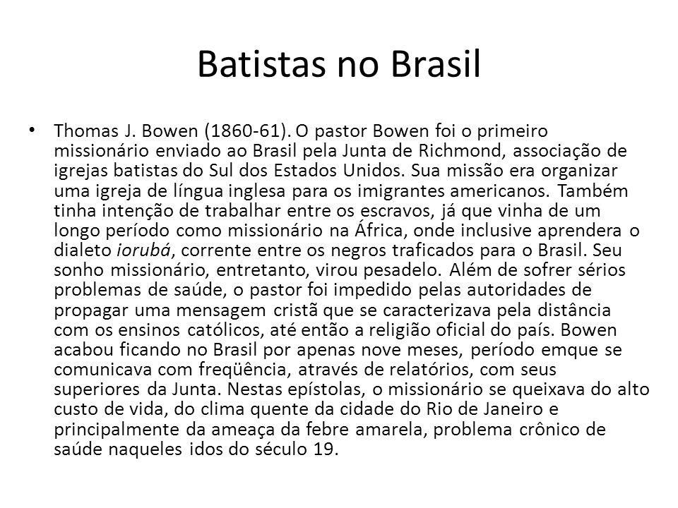 Batistas no Brasil Thomas J. Bowen (1860-61). O pastor Bowen foi o primeiro missionário enviado ao Brasil pela Junta de Richmond, associação de igreja