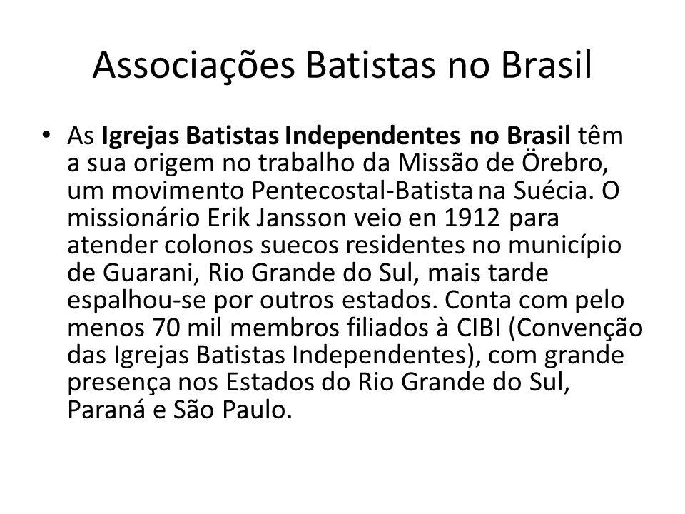 Associações Batistas no Brasil As Igrejas Batistas Independentes no Brasil têm a sua origem no trabalho da Missão de Örebro, um movimento Pentecostal-
