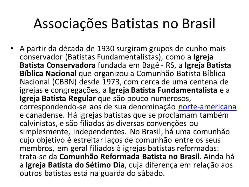 Associações Batistas no Brasil A partir da década de 1930 surgiram grupos de cunho mais conservador (Batistas Fundamentalistas), como a Igreja Batista
