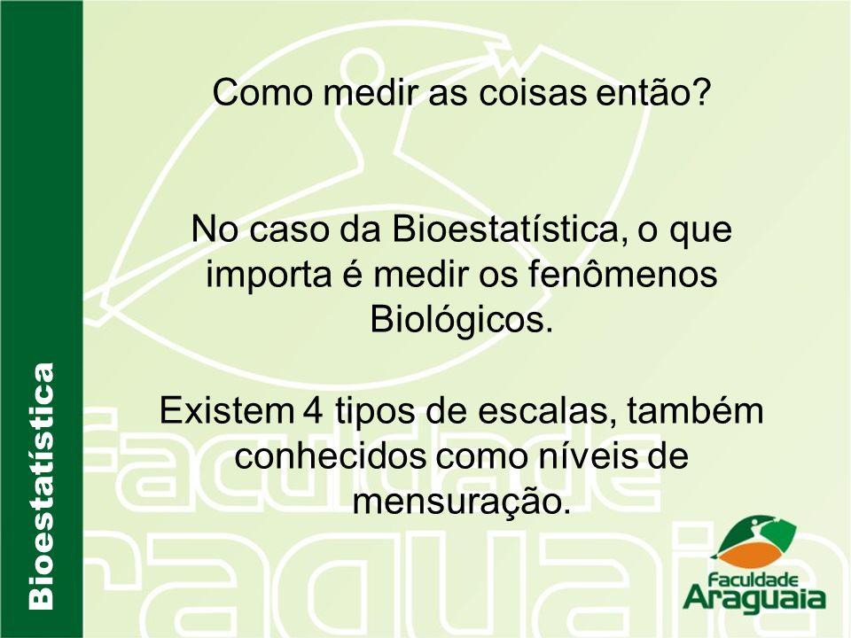 Bioestatística Como medir as coisas então? No caso da Bioestatística, o que importa é medir os fenômenos Biológicos. Existem 4 tipos de escalas, també