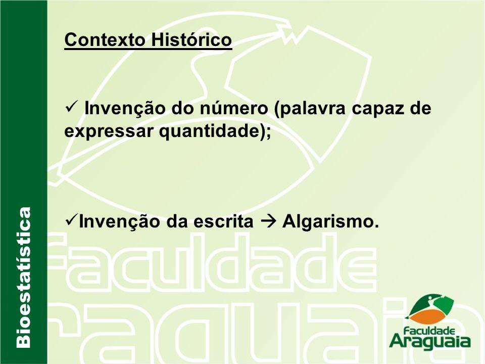 Bioestatística Contexto Histórico Invenção do número (palavra capaz de expressar quantidade); Invenção da escrita Algarismo.