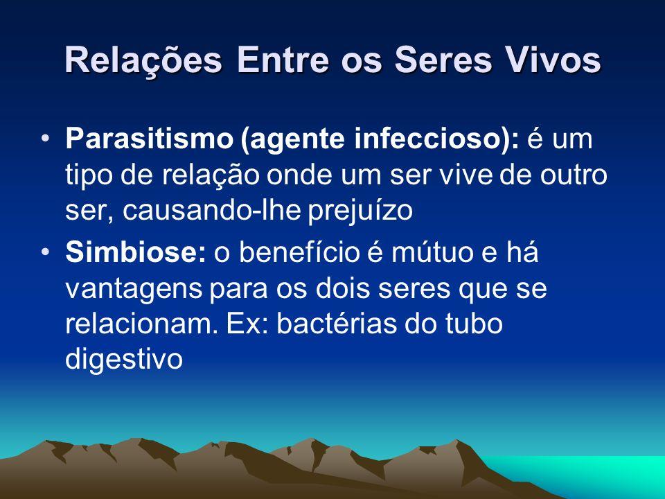 Relações Entre os Seres Vivos Parasitismo (agente infeccioso): é um tipo de relação onde um ser vive de outro ser, causando-lhe prejuízo Simbiose: o b