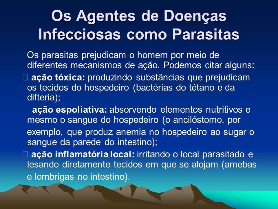Os Agentes de Doenças Infecciosas como Parasitas Os parasitas prejudicam o homem por meio de diferentes mecanismos de ação. Podemos citar alguns: • aç