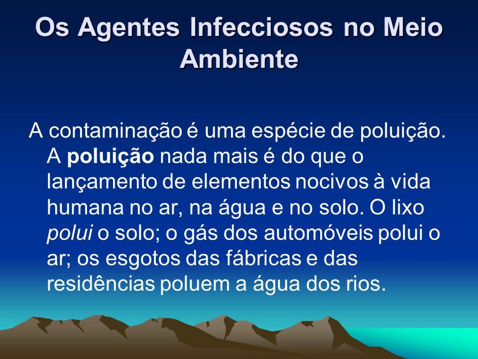 Os Agentes Infecciosos no Meio Ambiente A contaminação é uma espécie de poluição. A poluição nada mais é do que o lançamento de elementos nocivos à vi