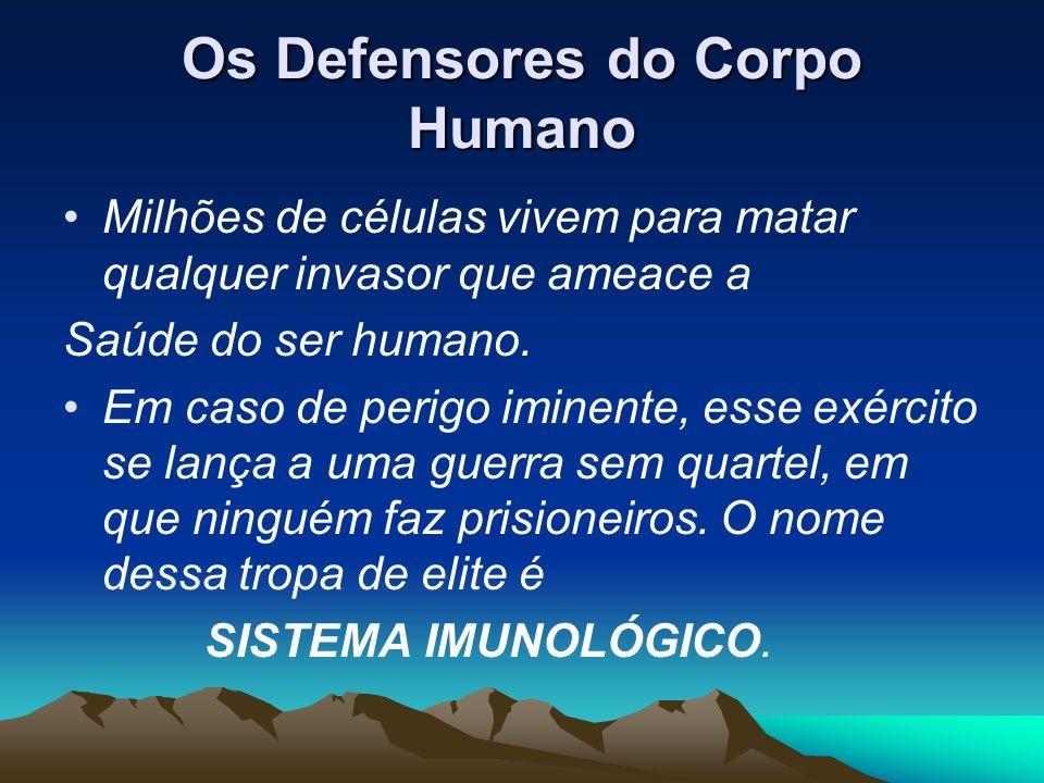 Os Defensores do Corpo Humano Milhões de células vivem para matar qualquer invasor que ameace a Saúde do ser humano. Em caso de perigo iminente, esse