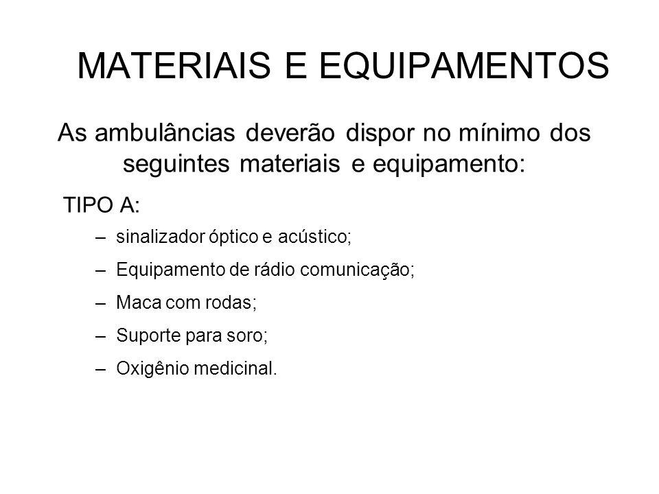 MATERIAIS E EQUIPAMENTOS TIPO A: –sinalizador óptico e acústico; –Equipamento de rádio comunicação; –Maca com rodas; –Suporte para soro; –Oxigênio med