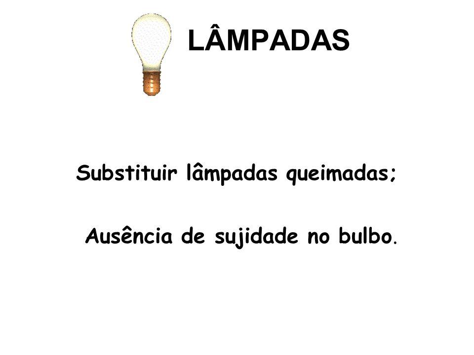 LÂMPADAS Substituir lâmpadas queimadas; Ausência de sujidade no bulbo.