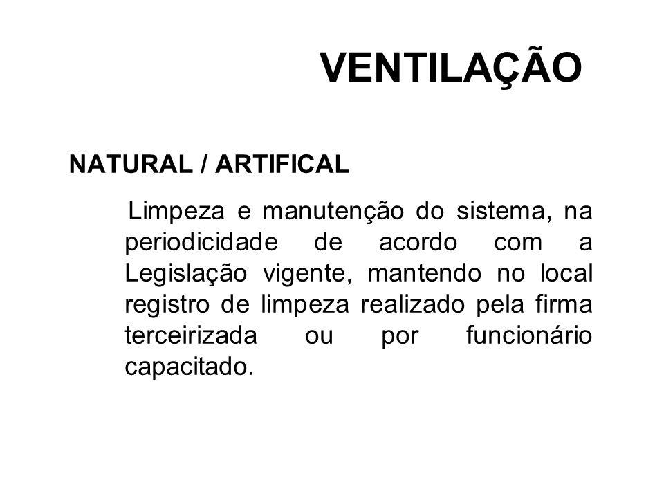 VENTILAÇÃO NATURAL / ARTIFICAL Limpeza e manutenção do sistema, na periodicidade de acordo com a Legislação vigente, mantendo no local registro de lim